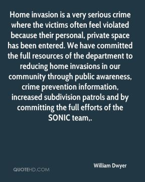 William Dwyer  - Home invasion is a very serious crime where the victims often feel violated because their personal, private space has been entered. We have committed the full resources of the department to reducing home invasions in our community through public awareness, crime prevention information, increased subdivision patrols and by committing the full efforts of the SONIC team.