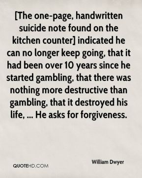 William Dwyer  - [The one-page, handwritten suicide note found on the kitchen counter] indicated he can no longer keep going, that it had been over 10 years since he started gambling, that there was nothing more destructive than gambling, that it destroyed his life, ... He asks for forgiveness.
