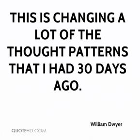 William Dwyer  - This is changing a lot of the thought patterns that I had 30 days ago.