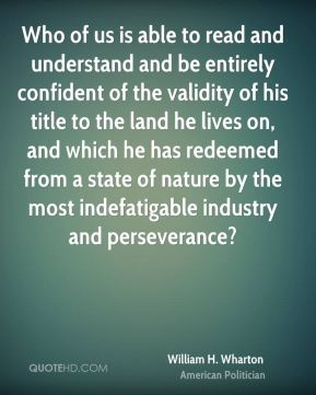 William H. Wharton - Who of us is able to read and understand and be entirely confident of the validity of his title to the land he lives on, and which he has redeemed from a state of nature by the most indefatigable industry and perseverance?