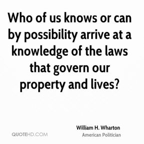 William H. Wharton - Who of us knows or can by possibility arrive at a knowledge of the laws that govern our property and lives?