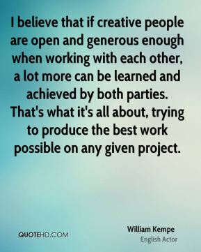 William Kempe - I believe that if creative people are open and generous enough when working with each other, a lot more can be learned and achieved by both parties. That's what it's all about, trying to produce the best work possible on any given project.