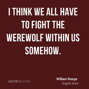 William Kempe - I think we all have to fight the werewolf within us somehow.
