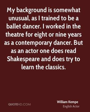 My background is somewhat unusual, as I trained to be a ballet dancer. I worked in the theatre for eight or nine years as a contemporary dancer. But as an actor one does read Shakespeare and does try to learn the classics.