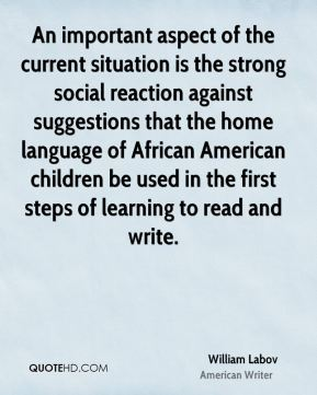 William Labov - An important aspect of the current situation is the strong social reaction against suggestions that the home language of African American children be used in the first steps of learning to read and write.