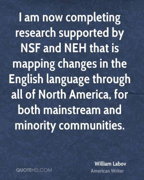William Labov - I am now completing research supported by NSF and NEH that is mapping changes in the English language through all of North America, for both mainstream and minority communities.