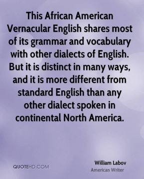 William Labov - This African American Vernacular English shares most of its grammar and vocabulary with other dialects of English. But it is distinct in many ways, and it is more different from standard English than any other dialect spoken in continental North America.