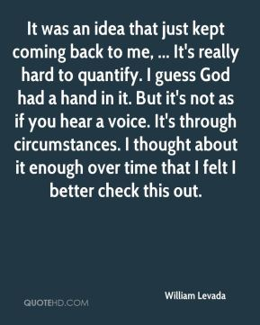 William Levada  - It was an idea that just kept coming back to me, ... It's really hard to quantify. I guess God had a hand in it. But it's not as if you hear a voice. It's through circumstances. I thought about it enough over time that I felt I better check this out.