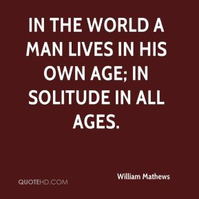 William Mathews  - In the world a man lives in his own age; in solitude in all ages.