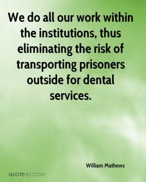 William Mathews  - We do all our work within the institutions, thus eliminating the risk of transporting prisoners outside for dental services.