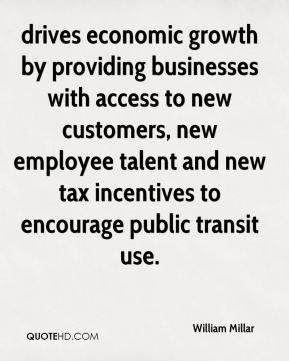 William Millar  - drives economic growth by providing businesses with access to new customers, new employee talent and new tax incentives to encourage public transit use.