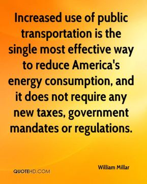 William Millar  - Increased use of public transportation is the single most effective way to reduce America's energy consumption, and it does not require any new taxes, government mandates or regulations.
