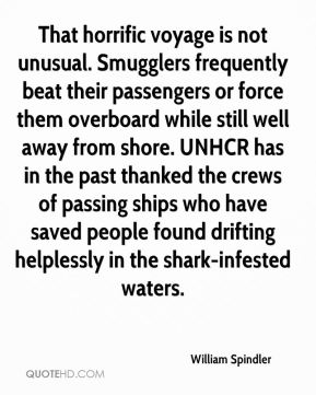 William Spindler  - That horrific voyage is not unusual. Smugglers frequently beat their passengers or force them overboard while still well away from shore. UNHCR has in the past thanked the crews of passing ships who have saved people found drifting helplessly in the shark-infested waters.