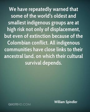 William Spindler  - We have repeatedly warned that some of the world's oldest and smallest indigenous groups are at high risk not only of displacement, but even of extinction because of the Colombian conflict. All indigenous communities have close links to their ancestral land, on which their cultural survival depends.