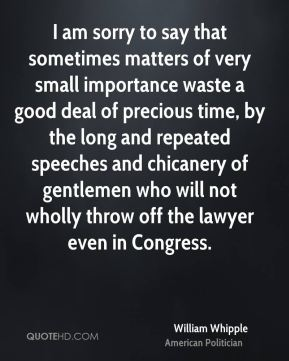 William Whipple - I am sorry to say that sometimes matters of very small importance waste a good deal of precious time, by the long and repeated speeches and chicanery of gentlemen who will not wholly throw off the lawyer even in Congress.