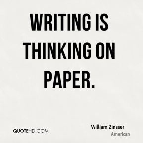 William Zinsser  - Writing is thinking on paper.