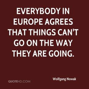 Wolfgang Nowak  - Everybody in Europe agrees that things can't go on the way they are going.