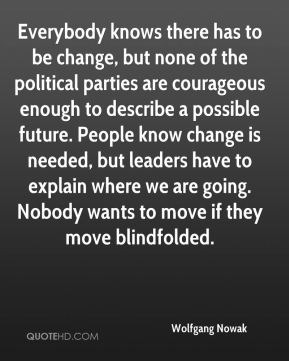 Wolfgang Nowak  - Everybody knows there has to be change, but none of the political parties are courageous enough to describe a possible future. People know change is needed, but leaders have to explain where we are going. Nobody wants to move if they move blindfolded.