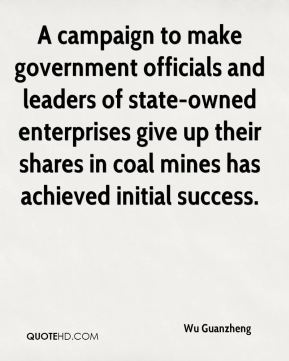 Wu Guanzheng  - A campaign to make government officials and leaders of state-owned enterprises give up their shares in coal mines has achieved initial success.