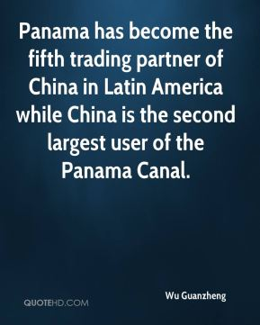 Wu Guanzheng  - Panama has become the fifth trading partner of China in Latin America while China is the second largest user of the Panama Canal.