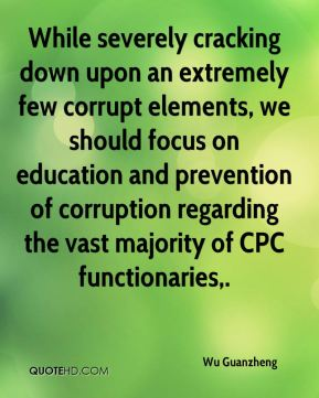Wu Guanzheng  - While severely cracking down upon an extremely few corrupt elements, we should focus on education and prevention of corruption regarding the vast majority of CPC functionaries.