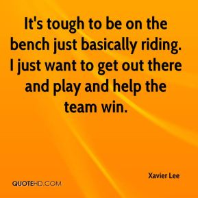 Xavier Lee  - It's tough to be on the bench just basically riding. I just want to get out there and play and help the team win.