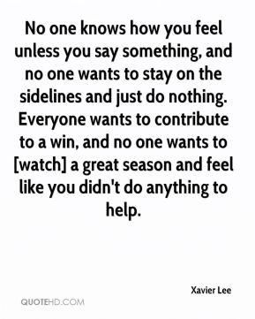 Xavier Lee  - No one knows how you feel unless you say something, and no one wants to stay on the sidelines and just do nothing. Everyone wants to contribute to a win, and no one wants to [watch] a great season and feel like you didn't do anything to help.