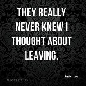 Xavier Lee  - They really never knew I thought about leaving.