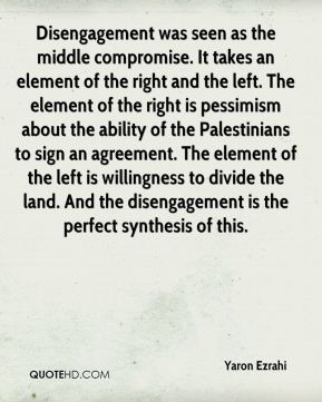 Yaron Ezrahi  - Disengagement was seen as the middle compromise. It takes an element of the right and the left. The element of the right is pessimism about the ability of the Palestinians to sign an agreement. The element of the left is willingness to divide the land. And the disengagement is the perfect synthesis of this.