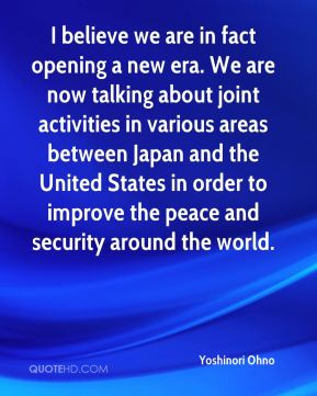 Yoshinori Ohno  - I believe we are in fact opening a new era. We are now talking about joint activities in various areas between Japan and the United States in order to improve the peace and security around the world.