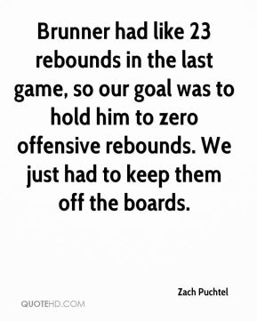 Brunner had like 23 rebounds in the last game, so our goal was to hold him to zero offensive rebounds. We just had to keep them off the boards.