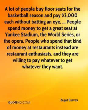 Zagat Survey  - A lot of people buy floor seats for the basketball season and pay $2,000 each without batting an eye, ... People spend money to get a great seat at Yankee Stadium, the World Series, or the opera. People who spend that kind of money at restaurants instead are restaurant enthusiasts, and they are willing to pay whatever to get whatever they want.