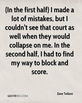 Zane Teilane  - (In the first half) I made a lot of mistakes, but I couldn't see that court as well when they would collapse on me. In the second half, I had to find my way to block and score.