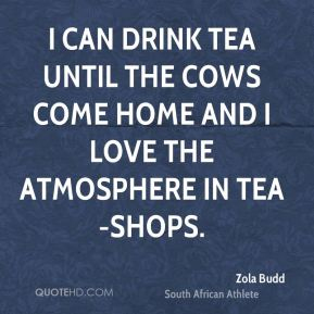 I can drink tea until the cows come home and I love the atmosphere in tea-shops.