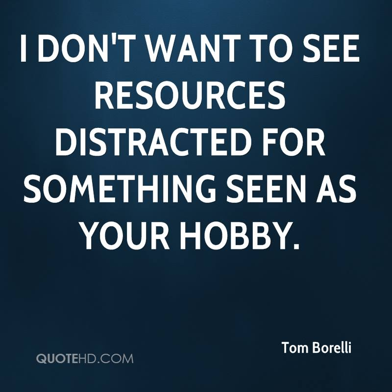 I don't want to see resources distracted for something seen as your hobby.