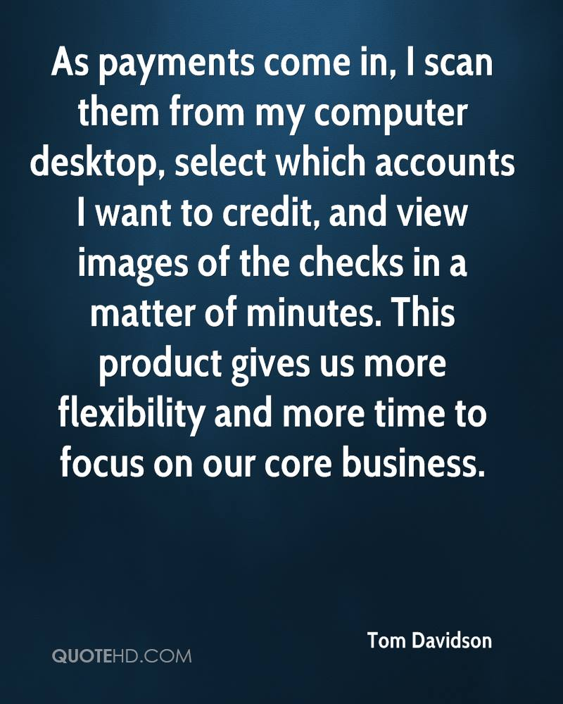 As payments come in, I scan them from my computer desktop, select which accounts I want to credit, and view images of the checks in a matter of minutes. This product gives us more flexibility and more time to focus on our core business.