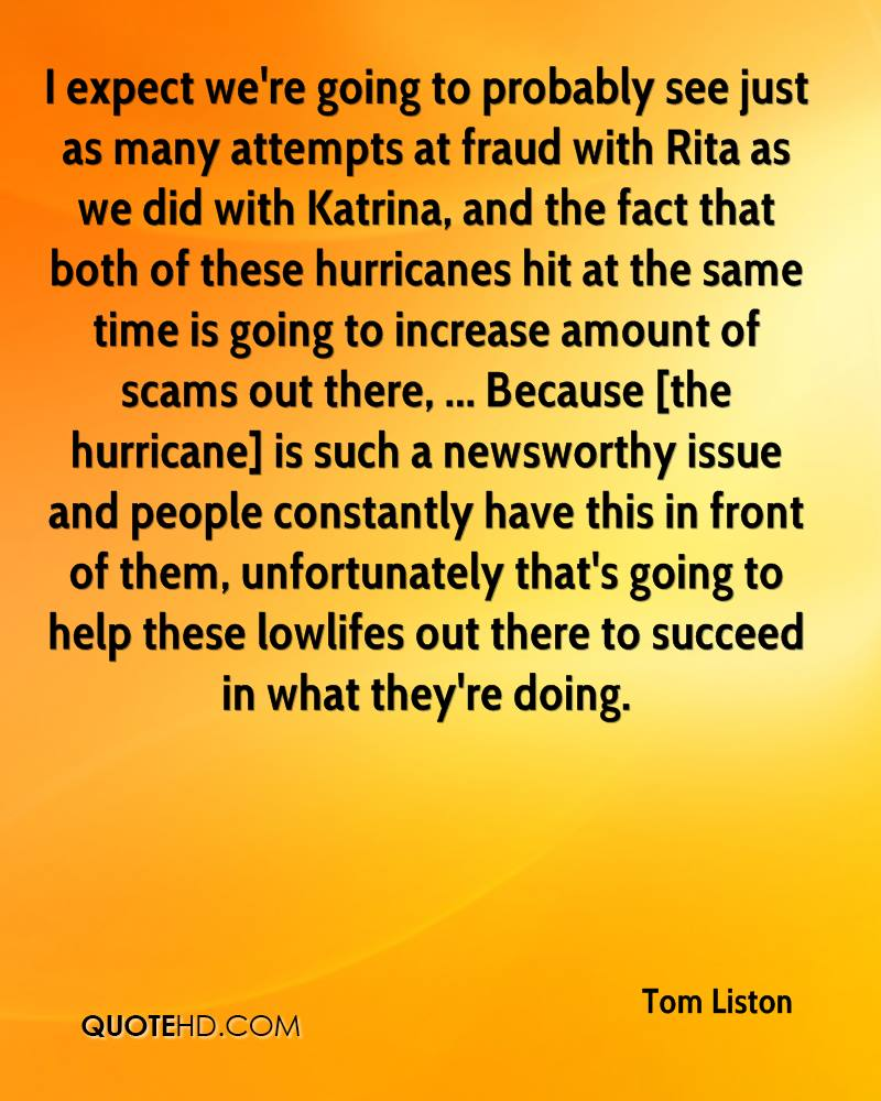 I expect we're going to probably see just as many attempts at fraud with Rita as we did with Katrina, and the fact that both of these hurricanes hit at the same time is going to increase amount of scams out there, ... Because [the hurricane] is such a newsworthy issue and people constantly have this in front of them, unfortunately that's going to help these lowlifes out there to succeed in what they're doing.