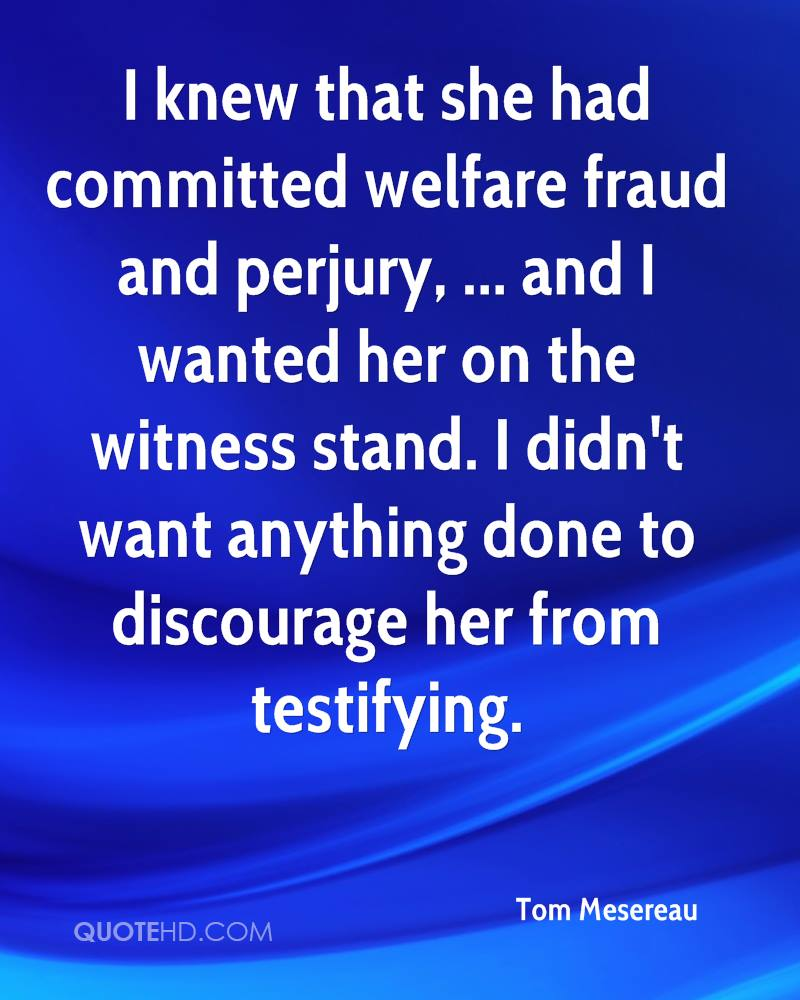 I knew that she had committed welfare fraud and perjury, ... and I wanted her on the witness stand. I didn't want anything done to discourage her from testifying.