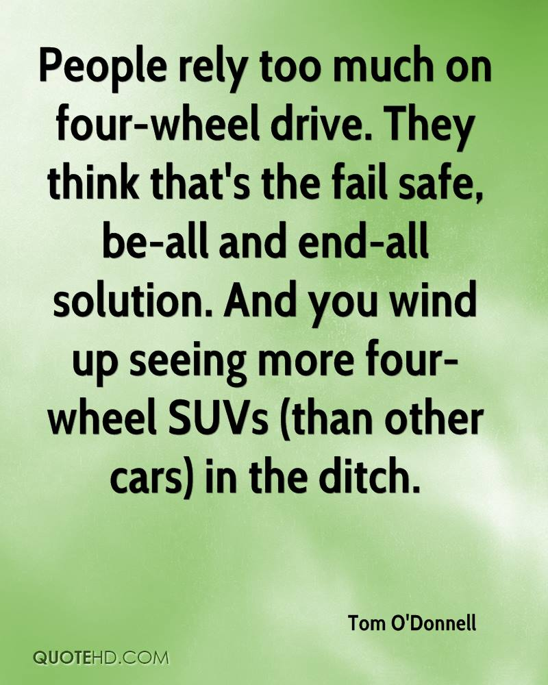 People rely too much on four-wheel drive. They think that's the fail safe, be-all and end-all solution. And you wind up seeing more four-wheel SUVs (than other cars) in the ditch.