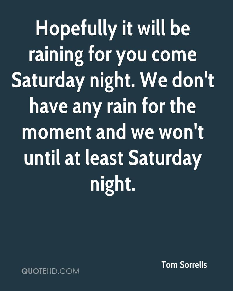 Hopefully it will be raining for you come Saturday night. We don't have any rain for the moment and we won't until at least Saturday night.