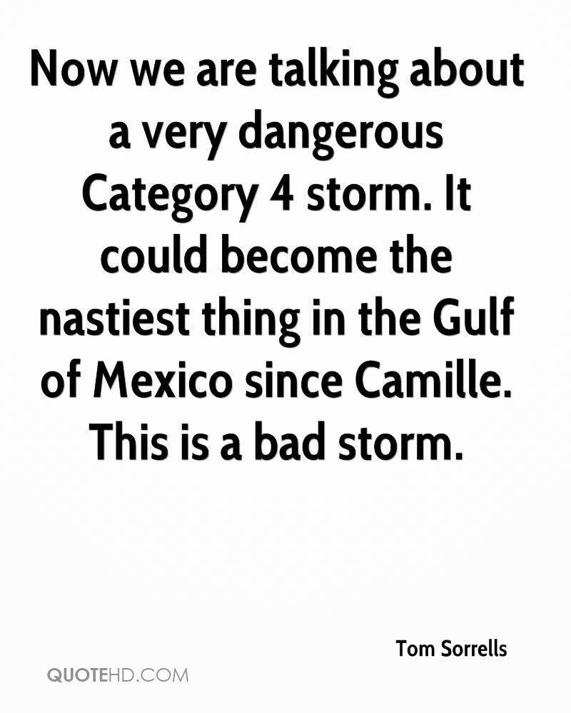 Now we are talking about a very dangerous Category 4 storm. It could become the nastiest thing in the Gulf of Mexico since Camille. This is a bad storm.
