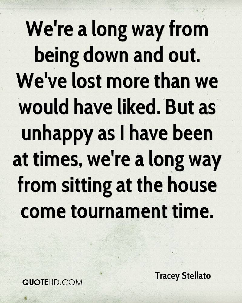 We're a long way from being down and out. We've lost more than we would have liked. But as unhappy as I have been at times, we're a long way from sitting at the house come tournament time.