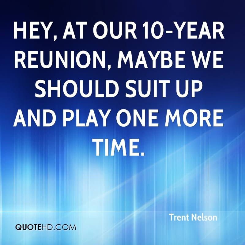 Hey, at our 10-year reunion, maybe we should suit up and play one more time.
