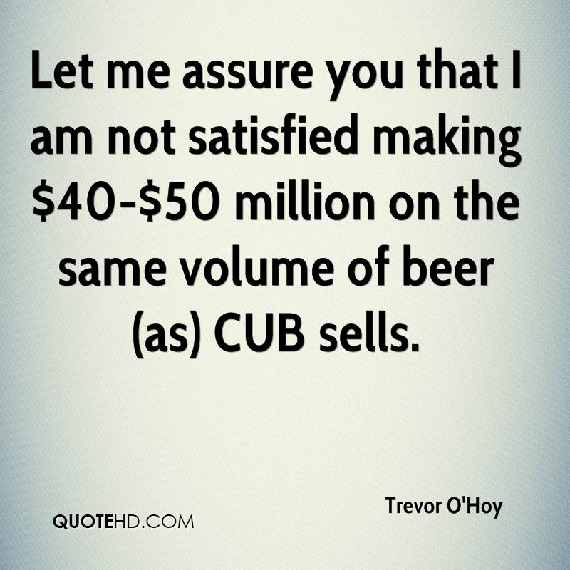 Let me assure you that I am not satisfied making $40-$50 million on the same volume of beer (as) CUB sells.