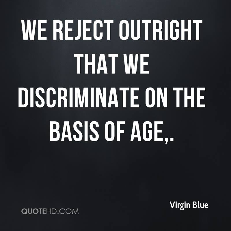 We reject outright that we discriminate on the basis of age.
