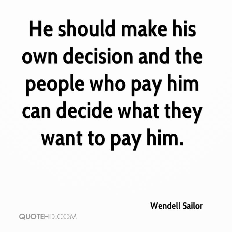 He should make his own decision and the people who pay him can decide what they want to pay him.