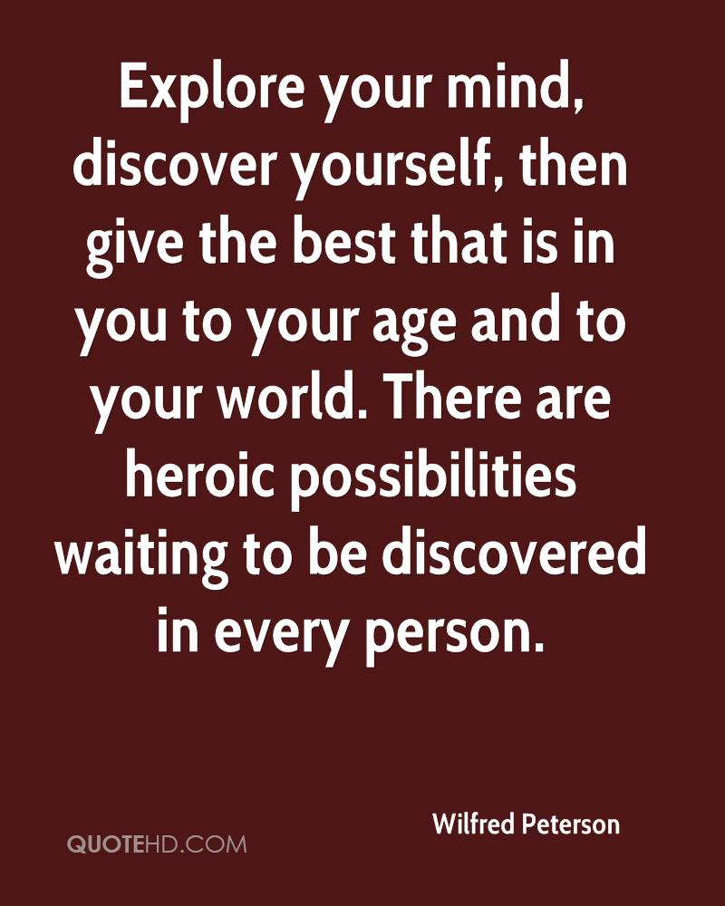 Explore your mind, discover yourself, then give the best that is in you to your age and to your world. There are heroic possibilities waiting to be discovered in every person.