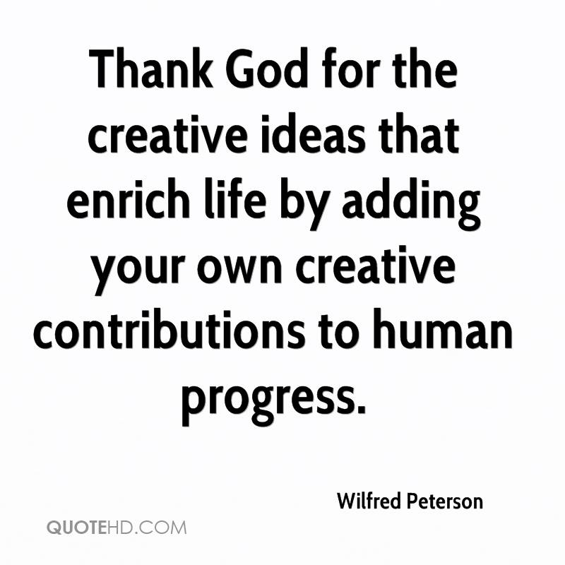 Thank God for the creative ideas that enrich life by adding your own creative contributions to human progress.