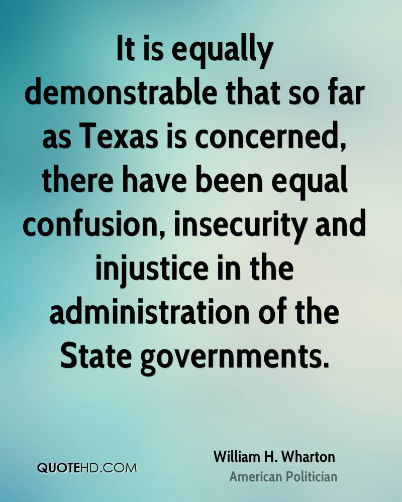 It is equally demonstrable that so far as Texas is concerned, there have been equal confusion, insecurity and injustice in the administration of the State governments.