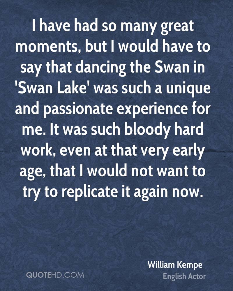 I have had so many great moments, but I would have to say that dancing the Swan in 'Swan Lake' was such a unique and passionate experience for me. It was such bloody hard work, even at that very early age, that I would not want to try to replicate it again now.
